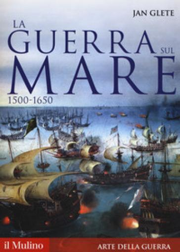 La guerra sul mare. 1500-1650 - Jan Glete | Rochesterscifianimecon.com