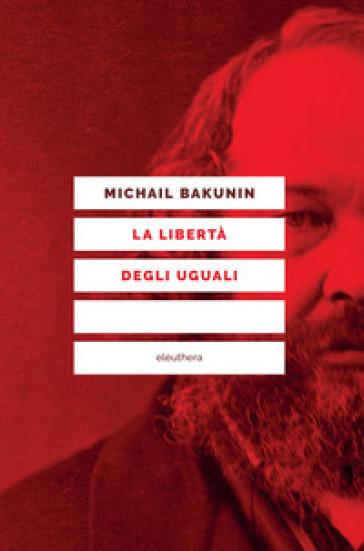 La libertà degli uguali - Michail Aleksandrovic Bakunin |
