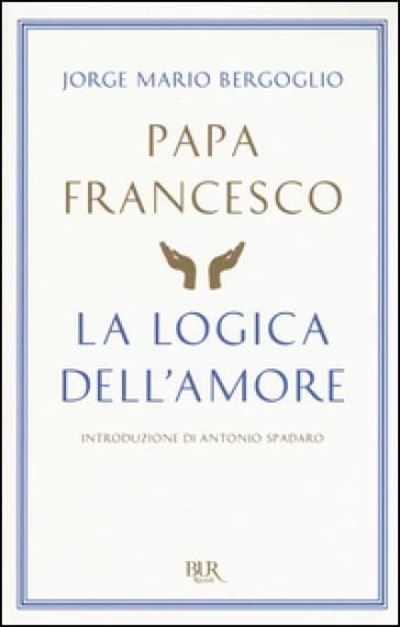 La logica dell'amore - Papa Francesco (Jorge Mario Bergoglio) |