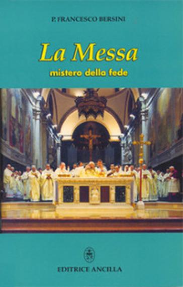 La messa. Mistero della fede - Francesco Bersini  