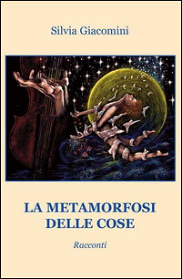 La metamorfosi delle cose - Silvia Giacomini | Kritjur.org