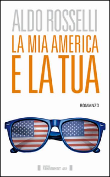 La mia America e la tua - Aldo Rosselli |