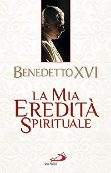 La mia eredità spirituale - Benedetto XVI (Papa Joseph Ratzinger) | Rochesterscifianimecon.com