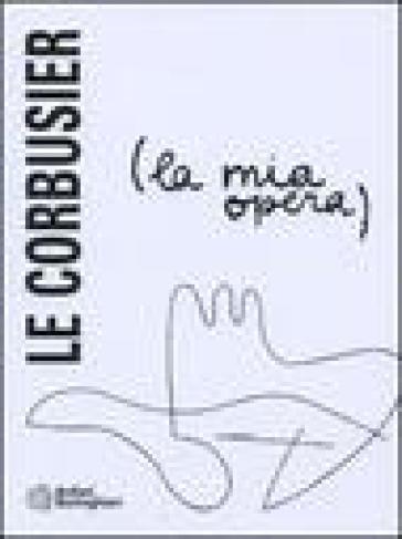 La mia opera - Charles-Edouard Jeanneret Le Corbusier |