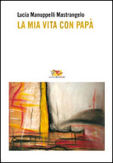 La mia vita con papà - Lucia Manuppelli Mastrangelo |