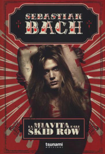 La mia vita e gli Skid Row - Sebastian Bach |