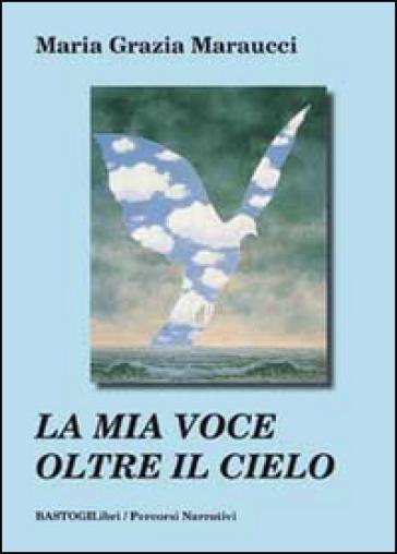 La mia voce oltre il cielo - M. Grazia Maraucci  