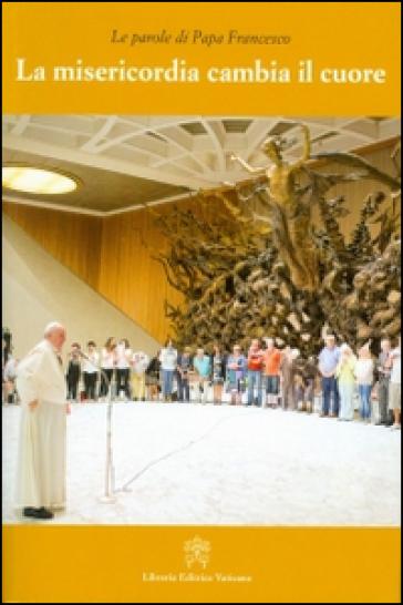 La misericordia cambia il cuore - Papa Francesco (Jorge Mario Bergoglio)   Rochesterscifianimecon.com
