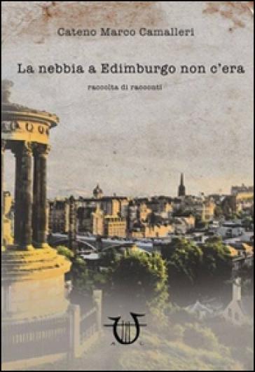 La nebbia a Edimburgo non c'era - Cateno M. Camalleri |