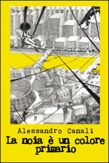 La noia è un colore primario - Alessandro Canali |