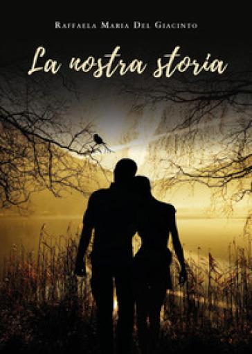 La nostra storia - Raffaela Del Giacinto |