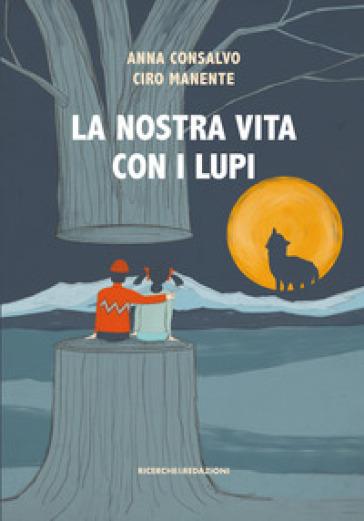 La nostra vita con i lupi - Anna Consalvo |