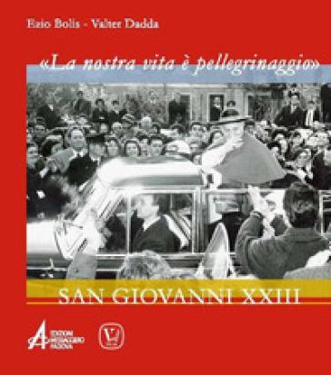 «La nostra vita è un pellegrinaggio». San Giovanni XXIII - Ezio Bolis |