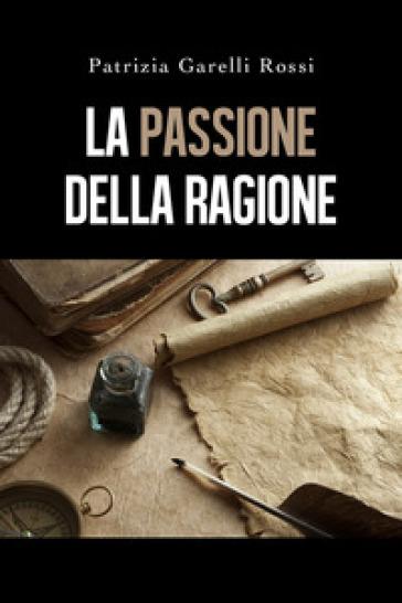 La passione della ragione - Patrizia Garelli Rossi  