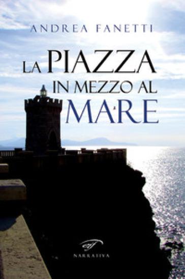La piazza in mezzo al mare - Andrea Fanetti |
