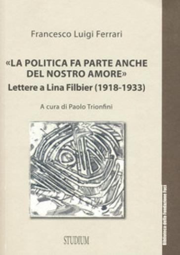 «La politica fa parte anche del nostro amore». Lettere a Lina Filbier (1918-1933) - Francesco L. Ferrari |