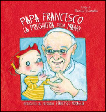 La preghiera della mano - Papa Francesco (Jorge Mario Bergoglio)  
