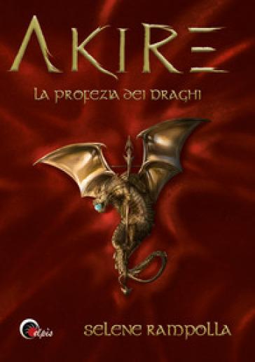 La profezia dei draghi. Akire - Selene Rampolla |