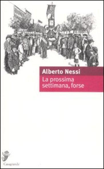La prossima settimana, forse - Alberto Nessi |