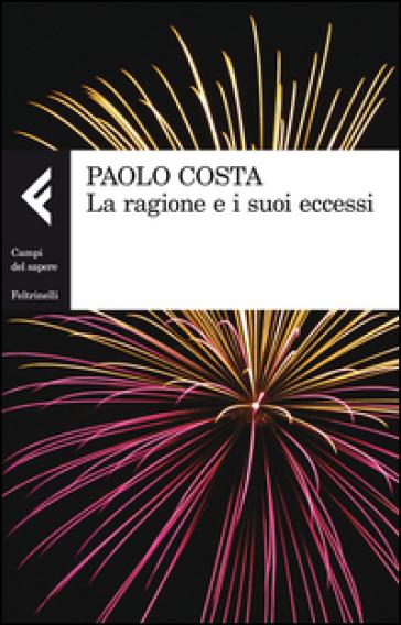 La ragione e i suoi eccessi - Paolo Costa |