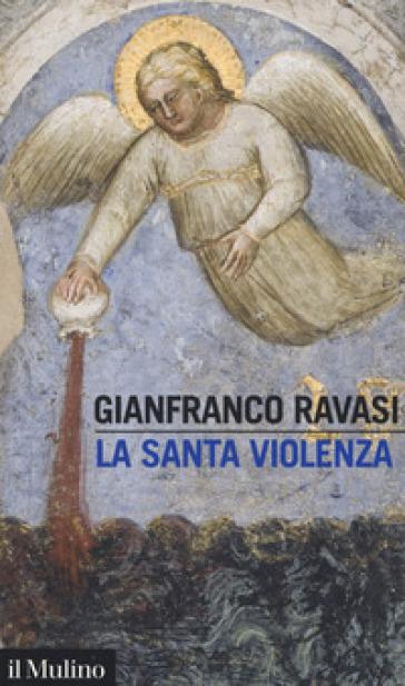 La santa violenza - Gianfranco Ravasi | Jonathanterrington.com