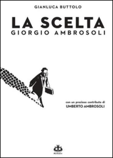 La scelta. Giorgio Ambrosoli - Gianluca Buttolo | Rochesterscifianimecon.com