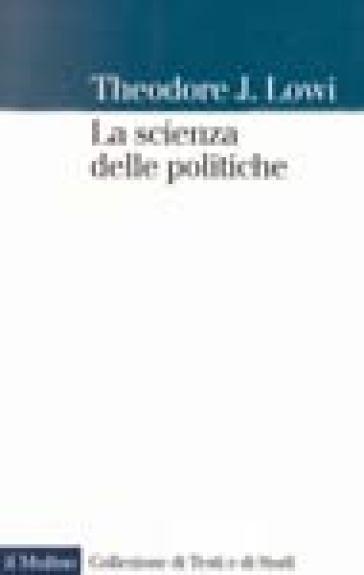 La scienza delle politiche - Theodore J. Lowi |