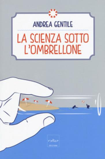 La scienza sotto l'ombrellone - Andrea Gentile | Rochesterscifianimecon.com
