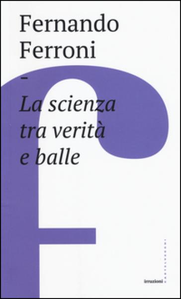 La scienza tra verità e balle - Fernando Ferroni | Ericsfund.org