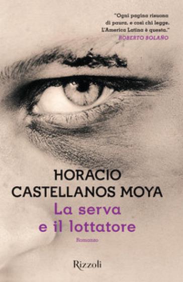 La serva e il lottatore - Horacio Castellanos Moya |
