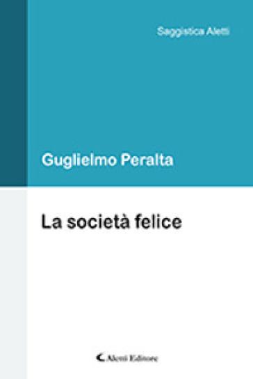 La società felice - Guglielmo Peralta |