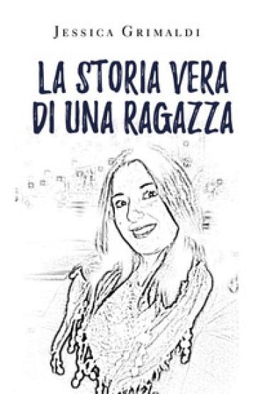 La storia vera di una ragazza - Jessica Grimaldi |
