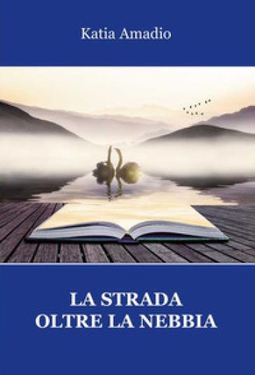 La strada oltre la nebbia - Katia Amadio |