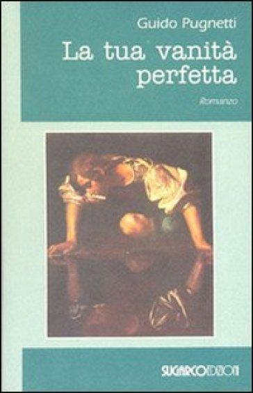 La tua vanità perfetta - Guido Pugnetti |