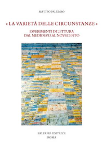 «La varietà delle circunstanze». Esperimenti di lettura dal Medioevo al Novecento - Matteo Palumbo |