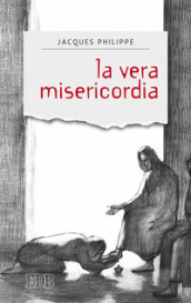 La vera misericordia - Jacques Philippe