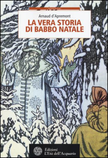 La vera storia di Babbo Natale - Arnaud D'Apremont |