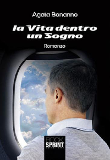 La vita dentro un sogno - Agata Bonanno |