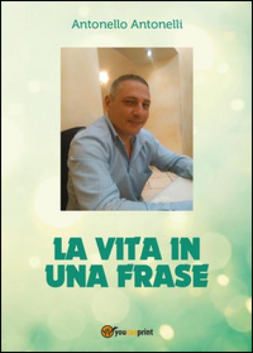 La vita in una frase - Antonello Antonelli |