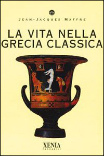 La vita nella Grecia classica - Jean-Jacques Maffre pdf epub