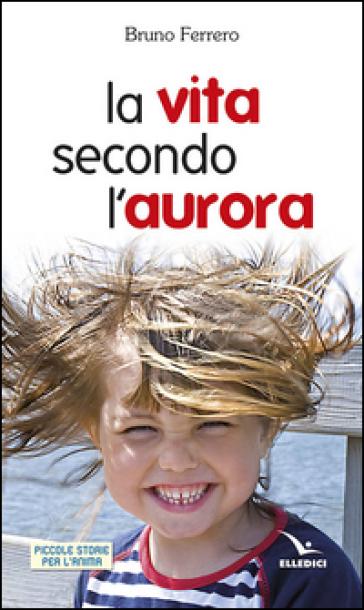La vita secondo l'aurora - Bruno Ferrero |