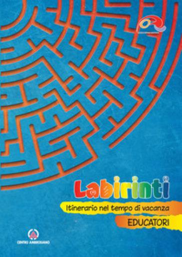 Labirinti. Educatori. Itinerario nel tempo di vacanza - Oratori diocesi Lombarde | Thecosgala.com