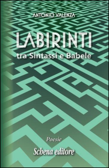 Labirinti. Tra sintassi e Babele - Antonio Valenza |