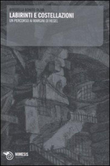Labirinti e costellazioni. Un percorso ai margini di Hegel - Rossella Bonito Oliva  