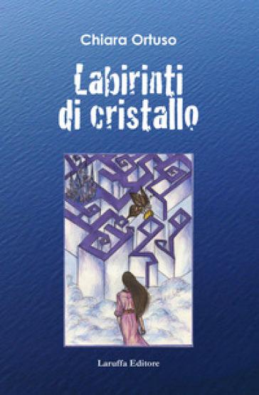 Labirinti di cristallo - Chiara Ortuso |