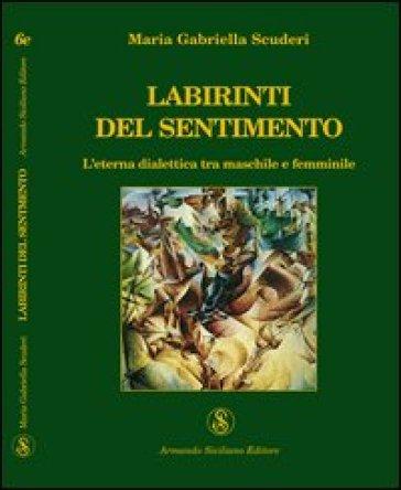 Labirinti del sentimento. L'eterna dialettica tra maschile e femminile - M. Gabriella Scuderi |
