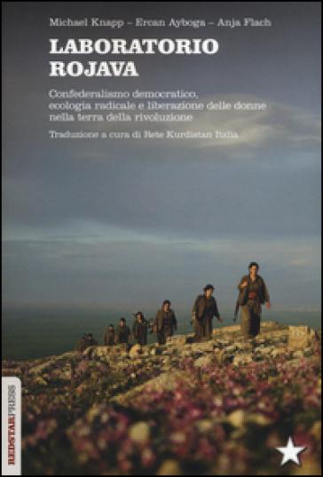 Laboratorio Rojava. Confederalismo democratico, ecologia radicale e liberazione delle donne nella terra della rivoluzione - Michael Knapp |