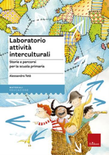 Laboratorio attività interculturali. Storie e percorsi per la scuola primaria - Alessandra Tetè |