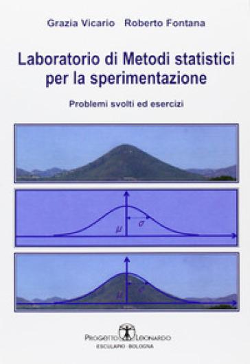 Laboratorio di metodi statistici per la sperimentazione. Problemi svolti ed esercizi - Roberto Fontana |