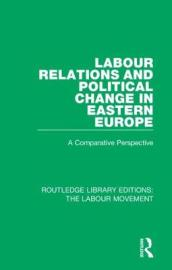 Labour Relations and Political Change in Eastern Europe